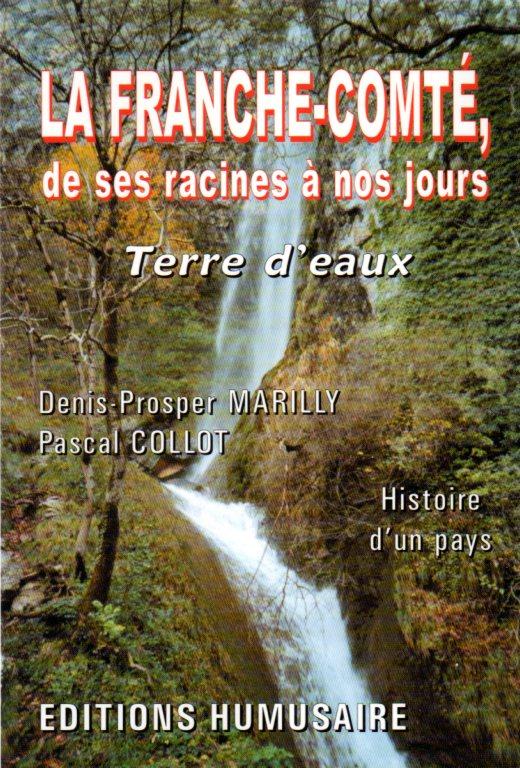 LA FRANCHE-COMTE, DE SES RACINES A NOS JOURS  - Denis-Prosper MARILLY et Pascal COLLOT